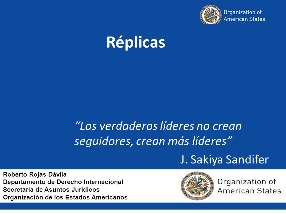 Réplicas Los verdaderos líderes no crean seguidores, crean más líderes J. Sakiya Sandifer Roberto Rojas Dávila Departamento de Derecho Internacional S
