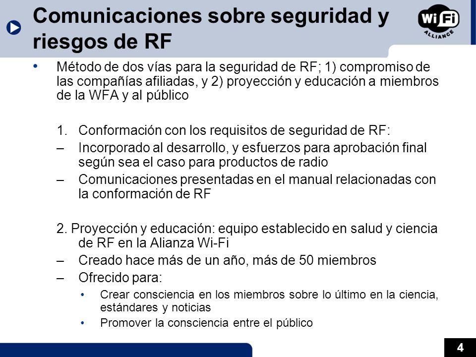 4 Comunicaciones sobre seguridad y riesgos de RF Método de dos vías para la seguridad de RF; 1) compromiso de las compañías afiliadas, y 2) proyección y educación a miembros de la WFA y al público 1.Conformación con los requisitos de seguridad de RF: –Incorporado al desarrollo, y esfuerzos para aprobación final según sea el caso para productos de radio –Comunicaciones presentadas en el manual relacionadas con la conformación de RF 2.