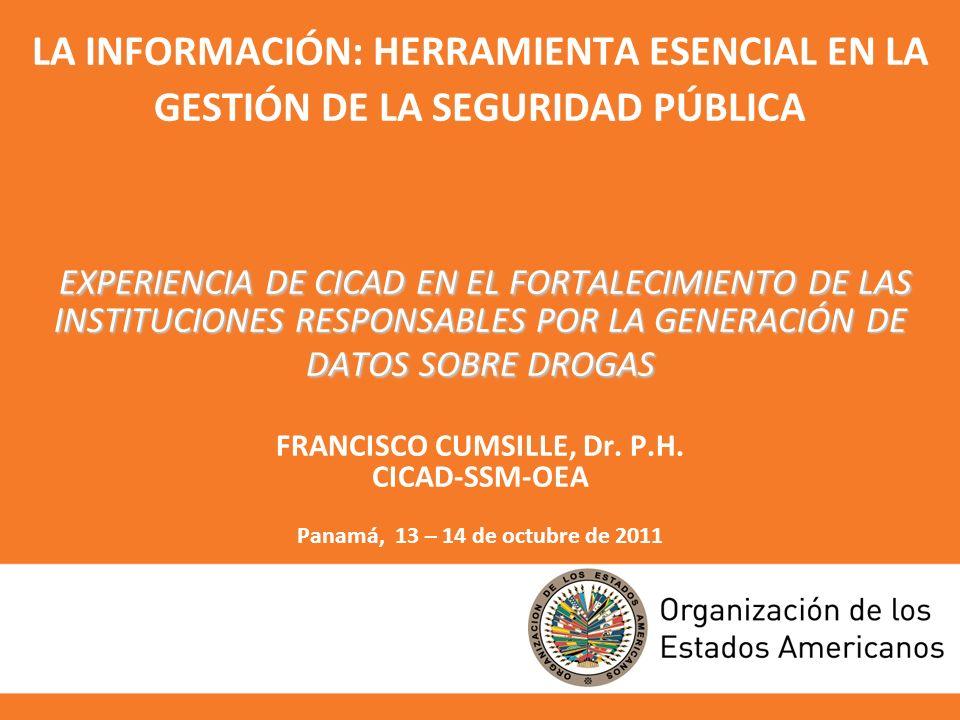 EXPERIENCIA DE CICAD EN EL FORTALECIMIENTO DE LAS INSTITUCIONES RESPONSABLES POR LA GENERACIÓN DE DATOS SOBRE DROGAS LA INFORMACIÓN: HERRAMIENTA ESENCIAL EN LA GESTIÓN DE LA SEGURIDAD PÚBLICA EXPERIENCIA DE CICAD EN EL FORTALECIMIENTO DE LAS INSTITUCIONES RESPONSABLES POR LA GENERACIÓN DE DATOS SOBRE DROGAS FRANCISCO CUMSILLE, Dr.