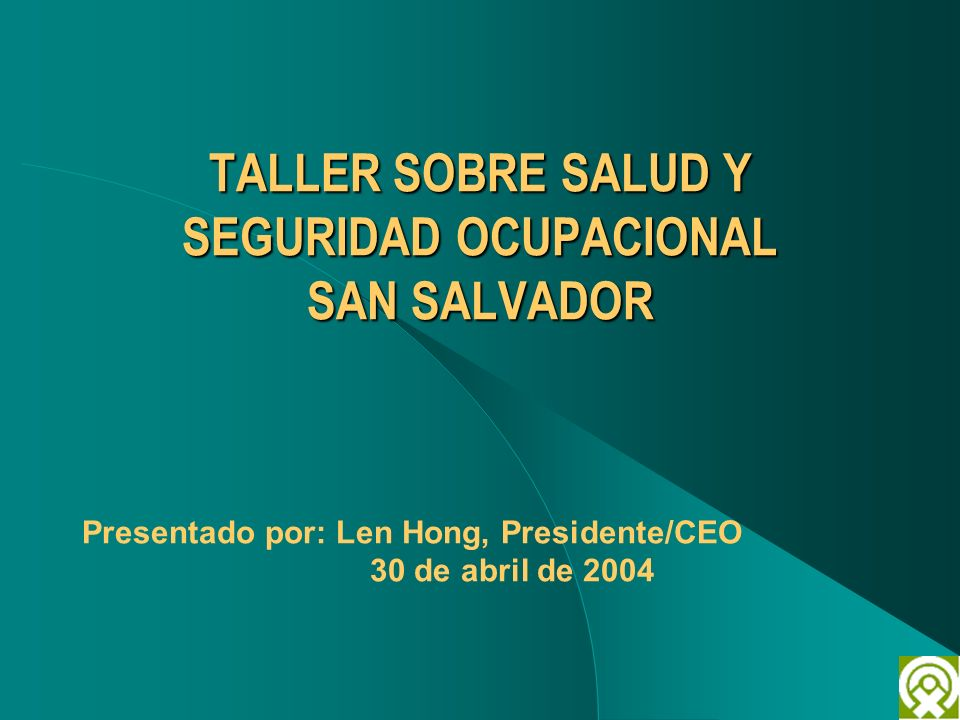 TALLER SOBRE SALUD Y SEGURIDAD OCUPACIONAL SAN SALVADOR Presentado por: Len Hong, Presidente/CEO 30 de abril de 2004