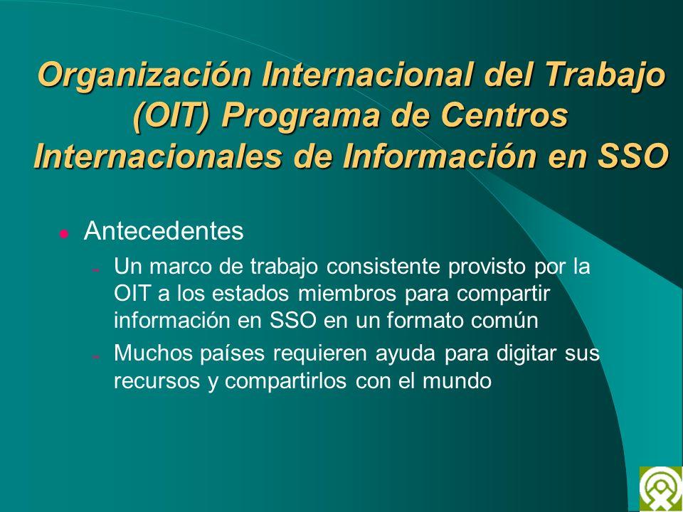 Organización Internacional del Trabajo (OIT) Programa de Centros Internacionales de Información en SSO Antecedentes – Un marco de trabajo consistente
