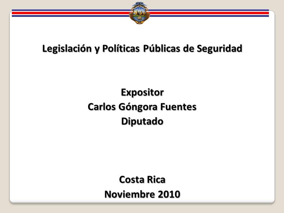 Legislación y Políticas Públicas de Seguridad Expositor Carlos Góngora Fuentes Diputado Costa Rica Noviembre 2010