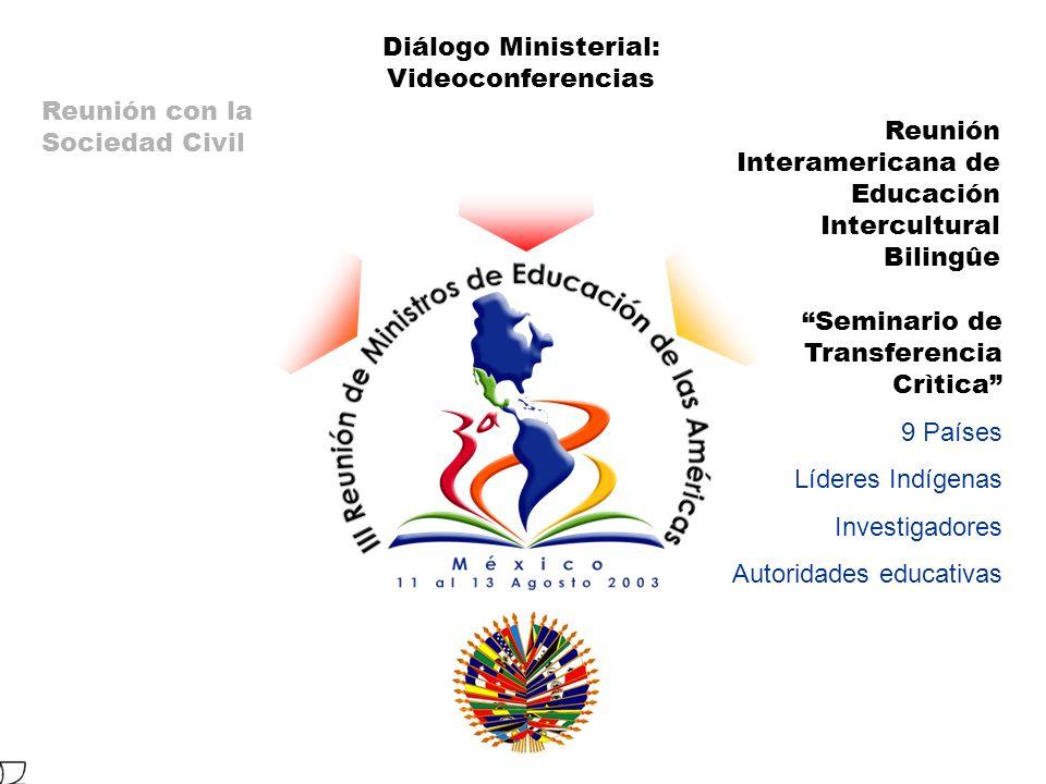 Reunión Interamericana de Educación Intercultural Bilingûe Seminario de Transferencia Crìtica 9 Países Líderes Indígenas Investigadores Autoridades educativas Diálogo Ministerial: Videoconferencias Reunión con la Sociedad Civil
