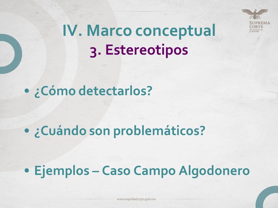 IV. Marco conceptual 3. Estereotipos ¿Cómo detectarlos? ¿Cuándo son problemáticos? Ejemplos – Caso Campo Algodonero