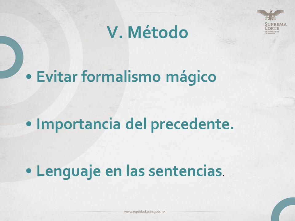 V. Método Evitar formalismo mágico Importancia del precedente. Lenguaje en las sentencias.
