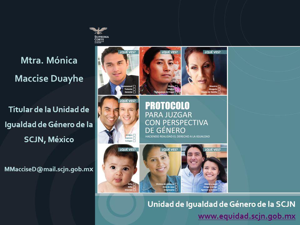Unidad de Igualdad de Género de la SCJN www.equidad.scjn.gob.mx Mtra. Mónica Maccise Duayhe Titular de la Unidad de Igualdad de Género de la SCJN, Méx