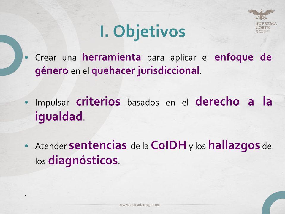 I. Objetivos Crear una herramienta para aplicar el enfoque de género en el quehacer jurisdiccional. Impulsar criterios basados en el derecho a la igua