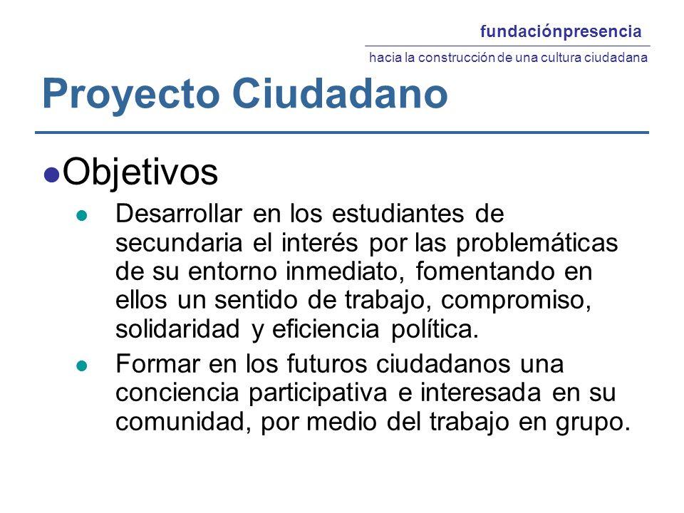 Proyecto Ciudadano Objetivos Desarrollar en los estudiantes de secundaria el interés por las problemáticas de su entorno inmediato, fomentando en ellos un sentido de trabajo, compromiso, solidaridad y eficiencia política.
