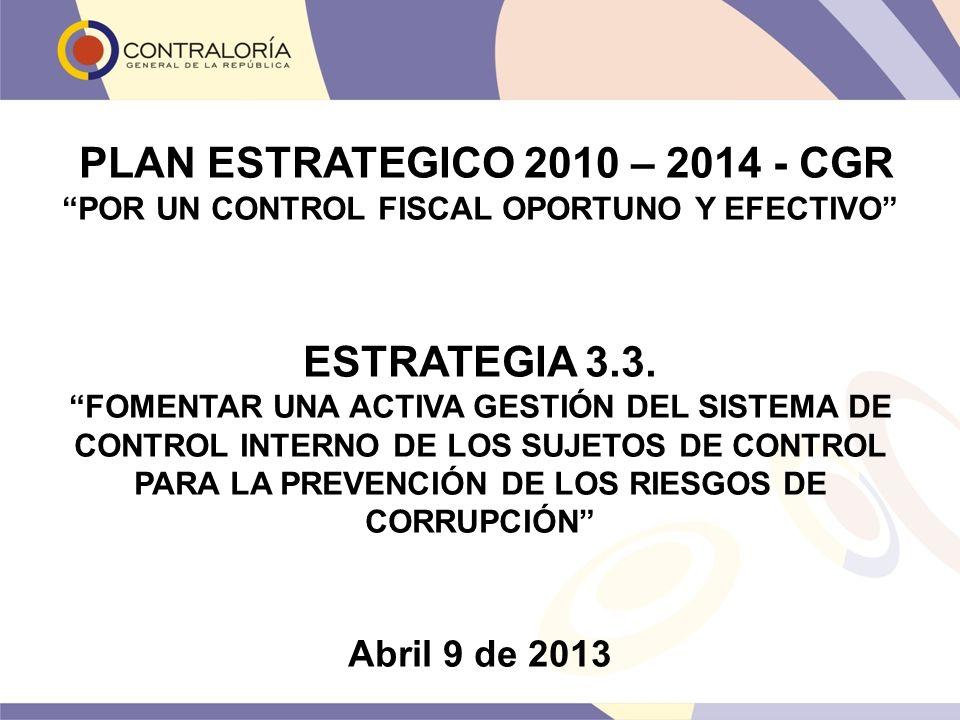 PLAN ESTRATEGICO 2010 – 2014 - CGR POR UN CONTROL FISCAL OPORTUNO Y EFECTIVO ESTRATEGIA 3.3. FOMENTAR UNA ACTIVA GESTIÓN DEL SISTEMA DE CONTROL INTERN