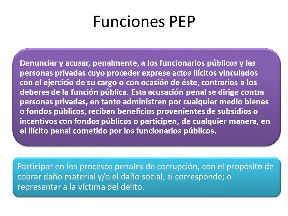 Funciones PEP Denunciar y acusar, penalmente, a los funcionarios públicos y las personas privadas cuyo proceder exprese actos ilícitos vinculados con