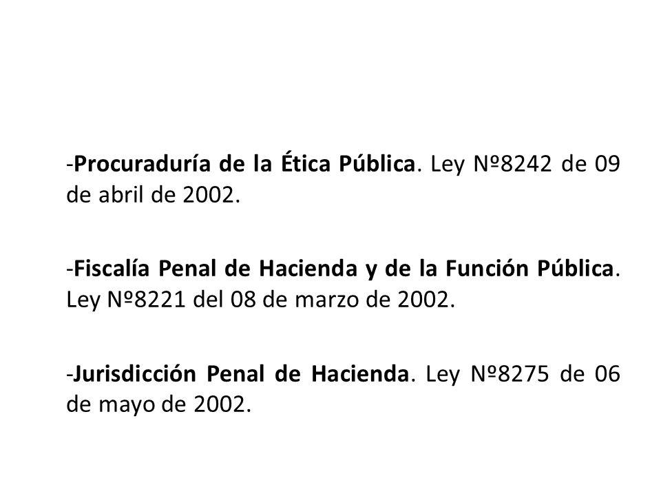 -Procuraduría de la Ética Pública. Ley Nº8242 de 09 de abril de 2002. -Fiscalía Penal de Hacienda y de la Función Pública. Ley Nº8221 del 08 de marzo