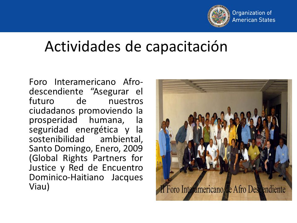 Actividades de capacitación Foro Interamericano Afro- descendiente Asegurar el futuro de nuestros ciudadanos promoviendo la prosperidad humana, la seguridad energética y la sostenibilidad ambiental, Santo Domingo, Enero, 2009 (Global Rights Partners for Justice y Red de Encuentro Dominico-Haitiano Jacques Viau)
