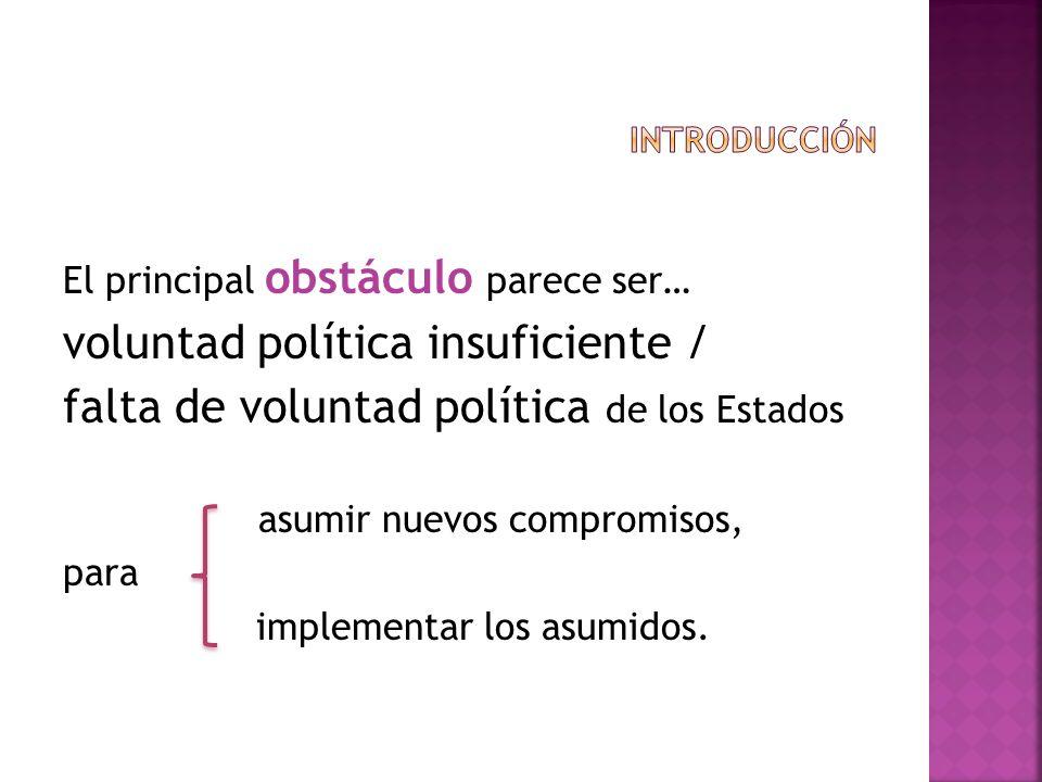 El principal obstáculo parece ser… voluntad política insuficiente / falta de voluntad política de los Estados asumir nuevos compromisos, para implemen