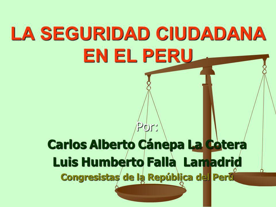 LA SEGURIDAD CIUDADANA EN EL PERU Por: Carlos Alberto Cánepa La Cotera Luis Humberto Falla Lamadrid Congresistas de la República del Perú