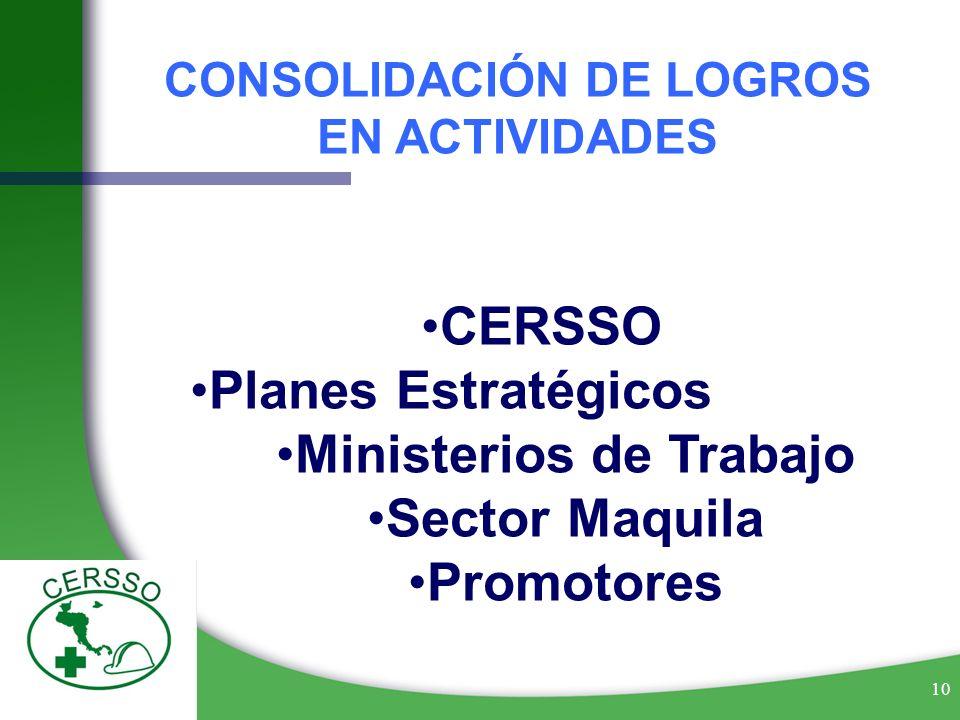 10 CONSOLIDACIÓN DE LOGROS EN ACTIVIDADES CERSSO Planes Estratégicos Ministerios de Trabajo Sector Maquila Promotores