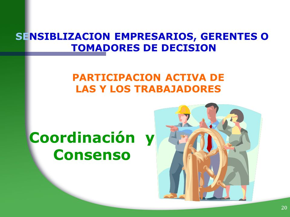 20 SENSIBLIZACION EMPRESARIOS, GERENTES O TOMADORES DE DECISION PARTICIPACION ACTIVA DE LAS Y LOS TRABAJADORES Coordinación y Consenso