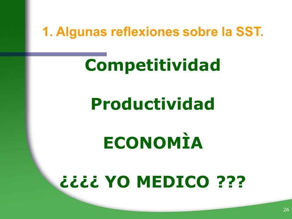 26 1. Algunas reflexiones sobre la SST. Competitividad Productividad ECONOMÌA ¿¿¿¿ YO MEDICO ???