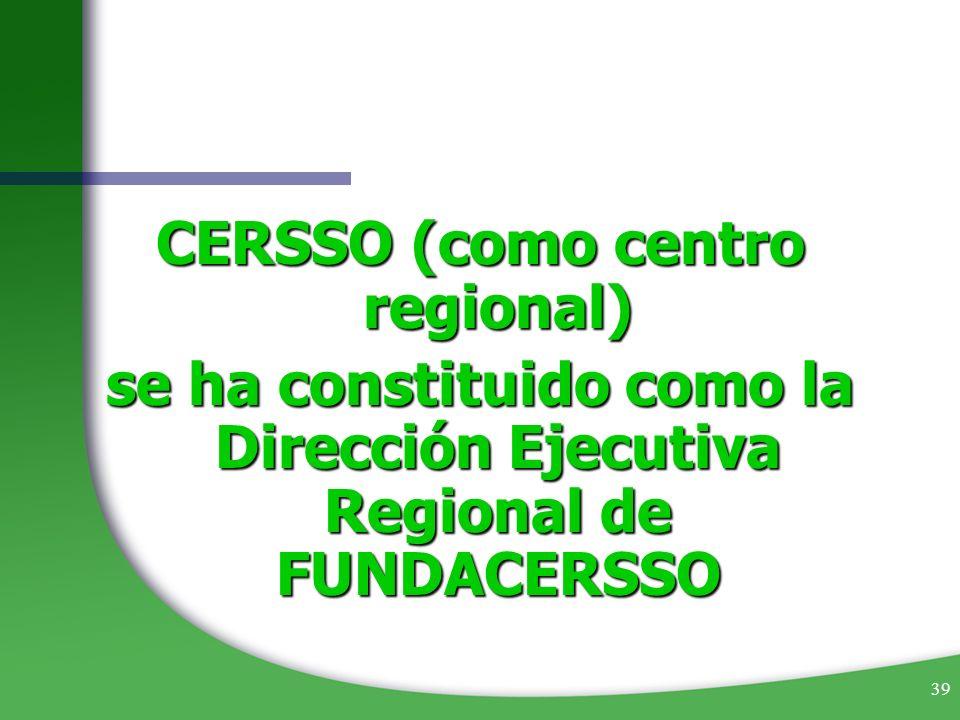 39 CERSSO (como centro regional) se ha constituido como la Dirección Ejecutiva Regional de FUNDACERSSO