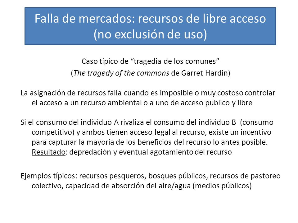 Falla de mercados: recursos de libre acceso (no exclusión de uso) Caso típico de tragedia de los comunes (The tragedy of the commons de Garret Hardin)