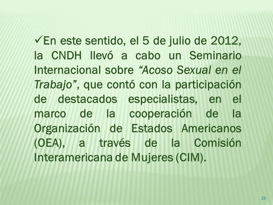 19 En este sentido, el 5 de julio de 2012, la CNDH llevó a cabo un Seminario Internacional sobre Acoso Sexual en el Trabajo, que contó con la particip