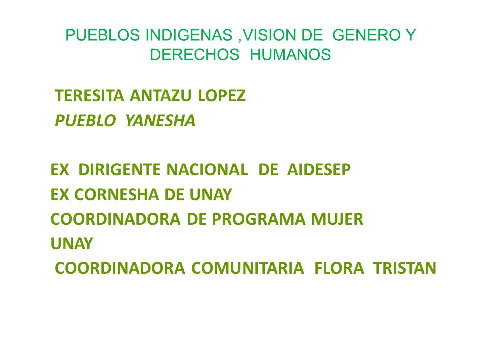 PUEBLOS INDIGENAS,VISION DE GENERO Y DERECHOS HUMANOS TERESITA ANTAZU LOPEZ PUEBLO YANESHA EX DIRIGENTE NACIONAL DE AIDESEP EX CORNESHA DE UNAY COORDINADORA DE PROGRAMA MUJER UNAY COORDINADORA COMUNITARIA FLORA TRISTAN