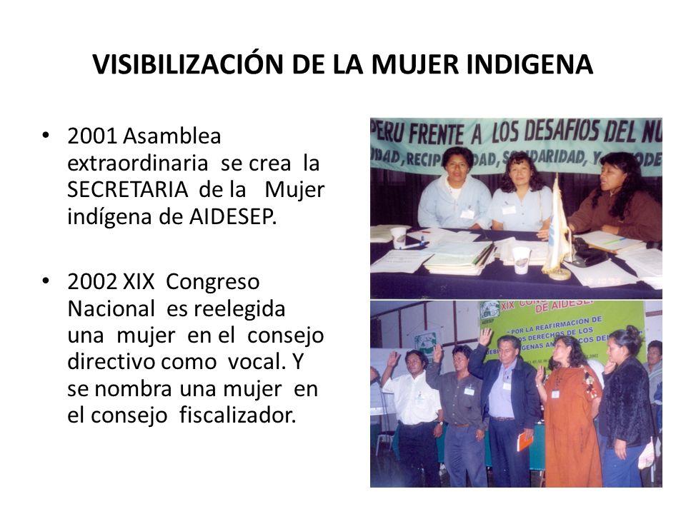 VISIBILIZACIÓN DE LA MUJER INDIGENA 2001 Asamblea extraordinaria se crea la SECRETARIA de la Mujer indígena de AIDESEP. 2002 XIX Congreso Nacional es