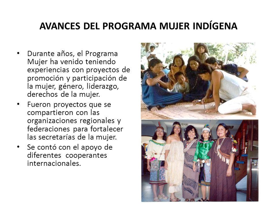 AVANCES DEL PROGRAMA MUJER INDÍGENA Durante años, el Programa Mujer ha venido teniendo experiencias con proyectos de promoción y participación de la mujer, género, liderazgo, derechos de la mujer.