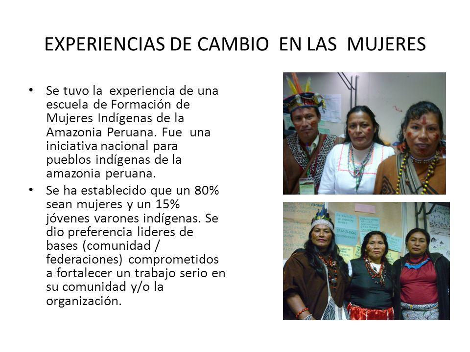 EXPERIENCIAS DE CAMBIO EN LAS MUJERES Se tuvo la experiencia de una escuela de Formación de Mujeres Indígenas de la Amazonia Peruana. Fue una iniciati