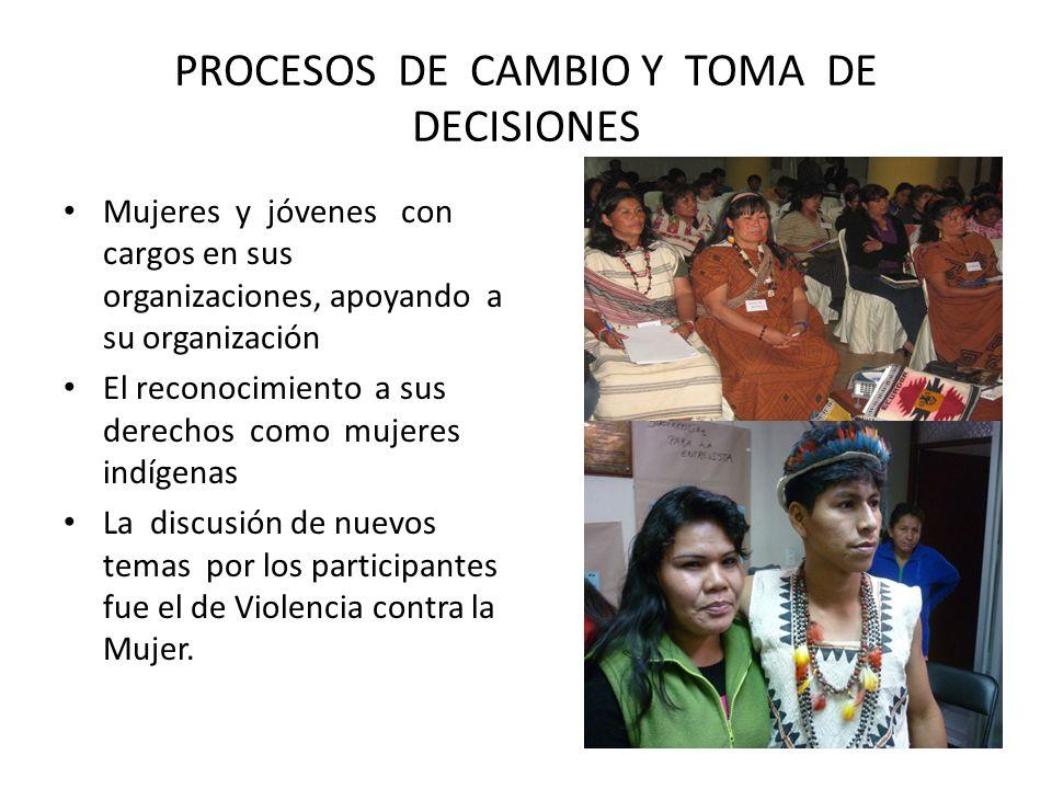 PROCESOS DE CAMBIO Y TOMA DE DECISIONES Mujeres y jóvenes con cargos en sus organizaciones, apoyando a su organización El reconocimiento a sus derechos como mujeres indígenas La discusión de nuevos temas por los participantes fue el de Violencia contra la Mujer.