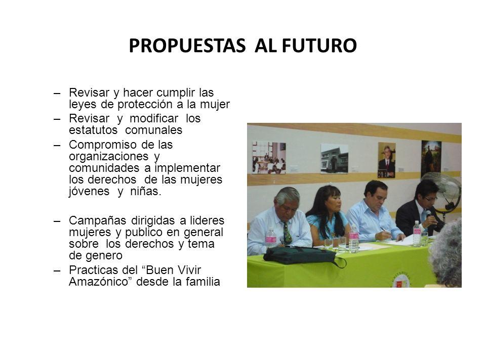 PROPUESTAS AL FUTURO –Revisar y hacer cumplir las leyes de protección a la mujer –Revisar y modificar los estatutos comunales –Compromiso de las organ