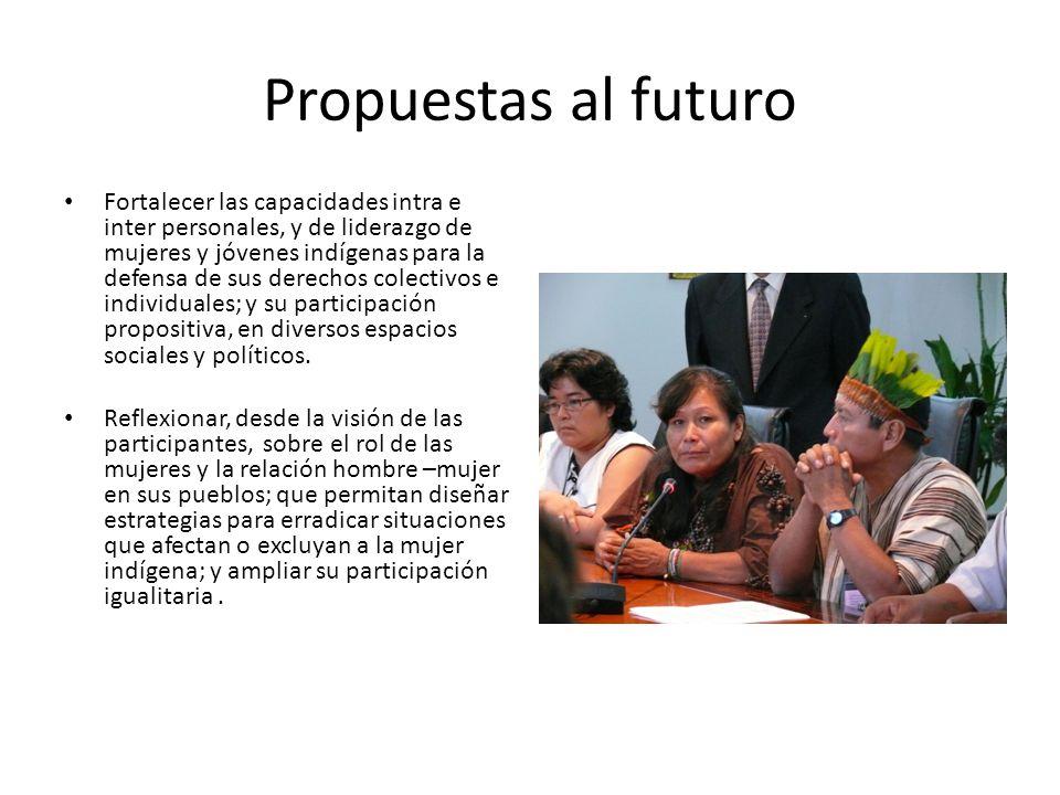 Propuestas al futuro Fortalecer las capacidades intra e inter personales, y de liderazgo de mujeres y jóvenes indígenas para la defensa de sus derechos colectivos e individuales; y su participación propositiva, en diversos espacios sociales y políticos.