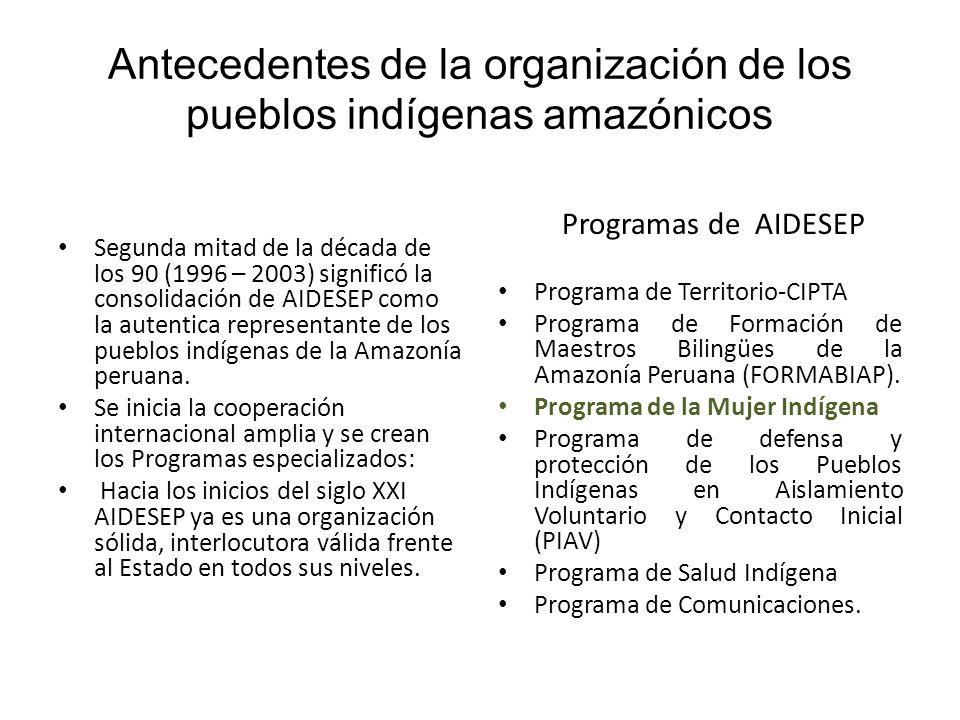 Antecedentes de la organización de los pueblos indígenas amazónicos Segunda mitad de la década de los 90 (1996 – 2003) significó la consolidación de A