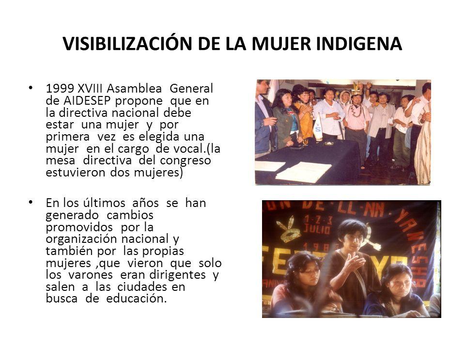 VISIBILIZACIÓN DE LA MUJER INDIGENA 1999 XVIII Asamblea General de AIDESEP propone que en la directiva nacional debe estar una mujer y por primera vez