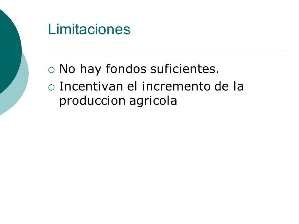 No hay fondos suficientes. Incentivan el incremento de la produccion agricola Limitaciones