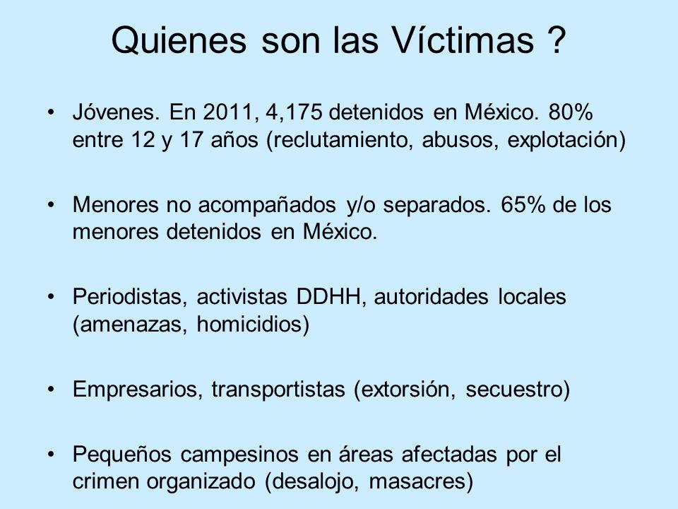 Quienes son las Víctimas ? Jóvenes. En 2011, 4,175 detenidos en México. 80% entre 12 y 17 años (reclutamiento, abusos, explotación) Menores no acompañ