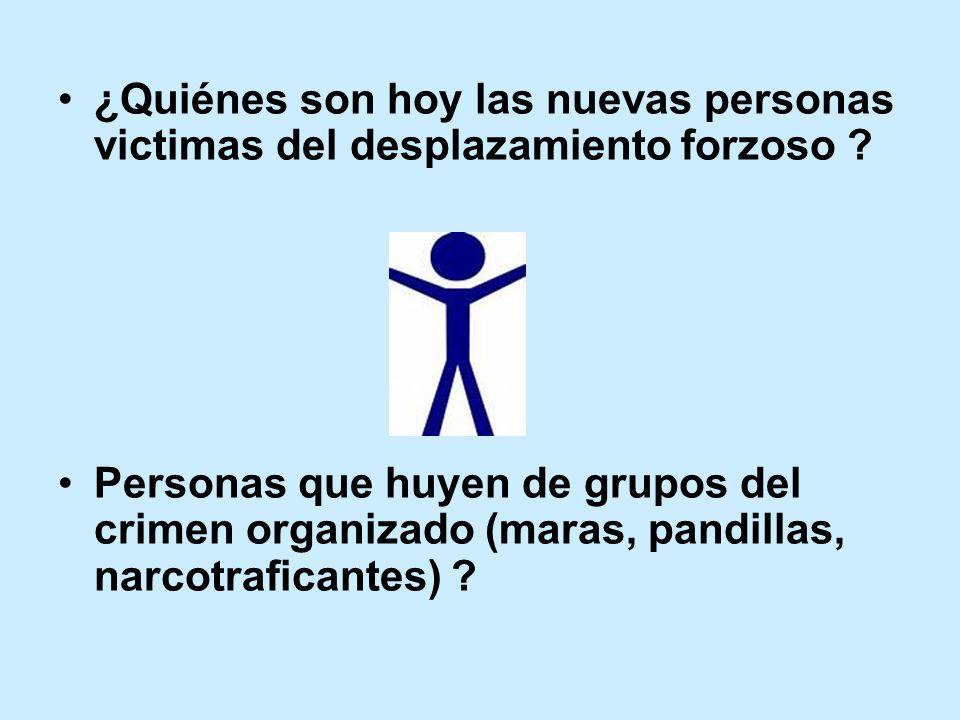 ¿Quiénes son hoy las nuevas personas victimas del desplazamiento forzoso ? Personas que huyen de grupos del crimen organizado (maras, pandillas, narco