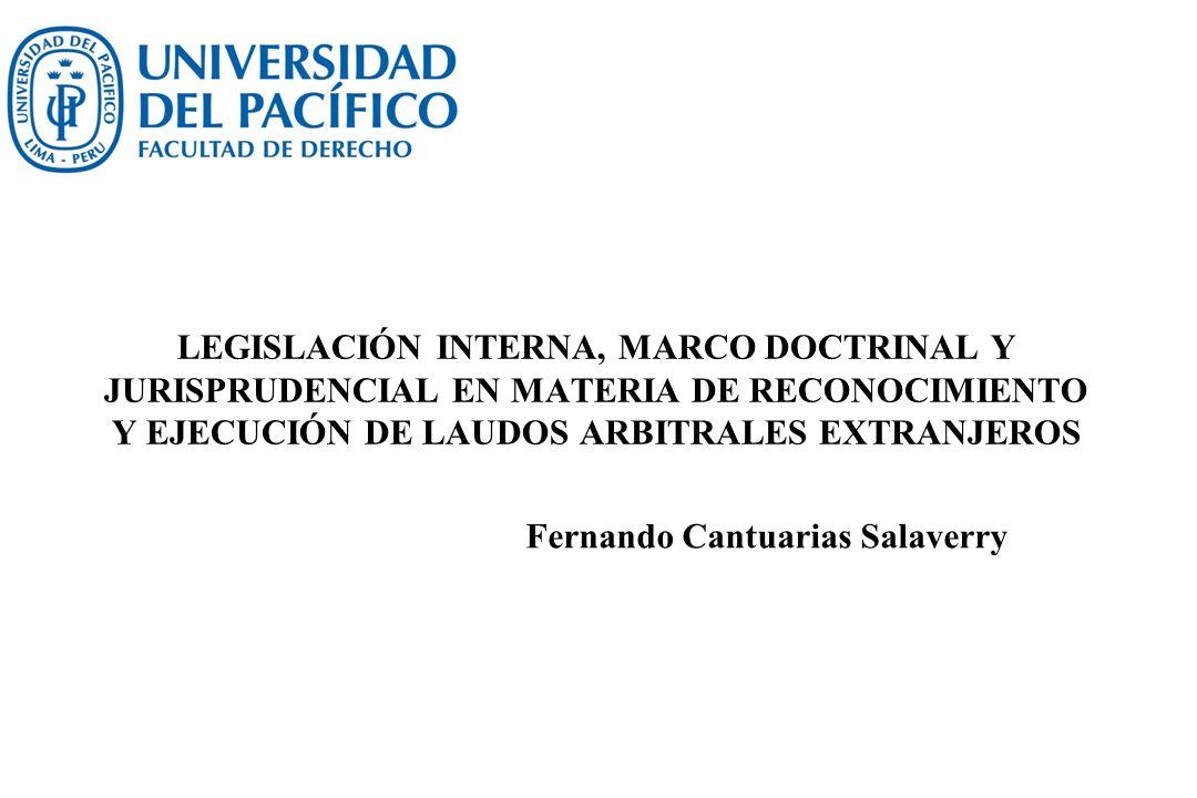 LEGISLACIÓN INTERNA, MARCO DOCTRINAL Y JURISPRUDENCIAL EN MATERIA DE RECONOCIMIENTO Y EJECUCIÓN DE LAUDOS ARBITRALES EXTRANJEROS Fernando Cantuarias S