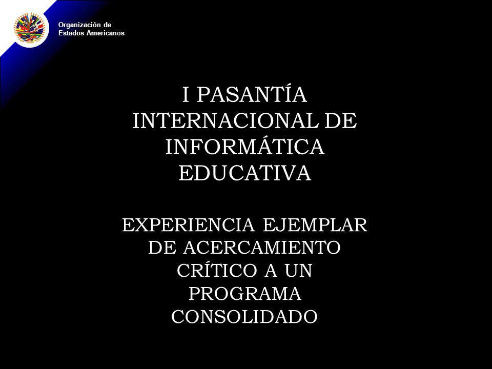 Organización de Estados Americanos I PASANTÍA INTERNACIONAL DE INFORMÁTICA EDUCATIVA EXPERIENCIA EJEMPLAR DE ACERCAMIENTO CRÍTICO A UN PROGRAMA CONSOLIDADO