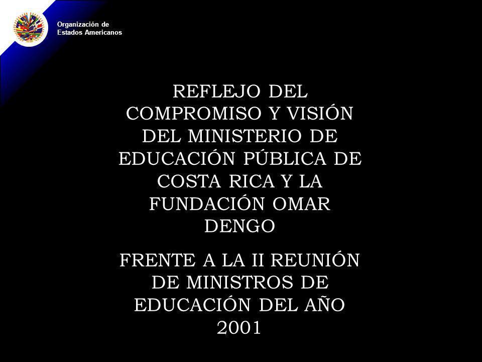 Organización de Estados Americanos REFLEJO DEL COMPROMISO Y VISIÓN DEL MINISTERIO DE EDUCACIÓN PÚBLICA DE COSTA RICA Y LA FUNDACIÓN OMAR DENGO FRENTE A LA II REUNIÓN DE MINISTROS DE EDUCACIÓN DEL AÑO 2001