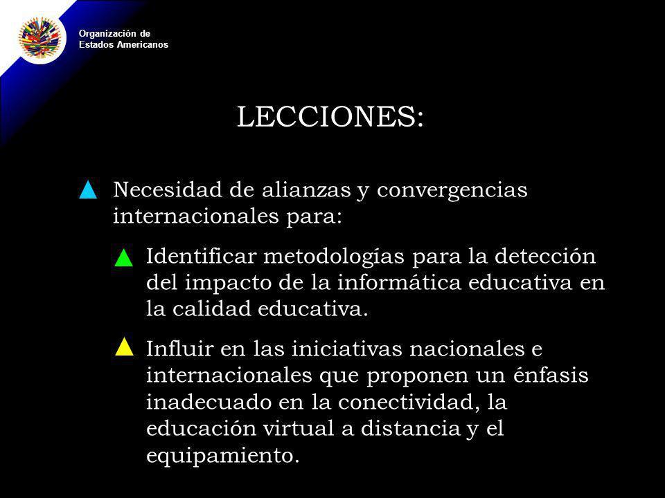 Organización de Estados Americanos LECCIONES: Necesidad de alianzas y convergencias internacionales para: Identificar metodologías para la detección del impacto de la informática educativa en la calidad educativa.
