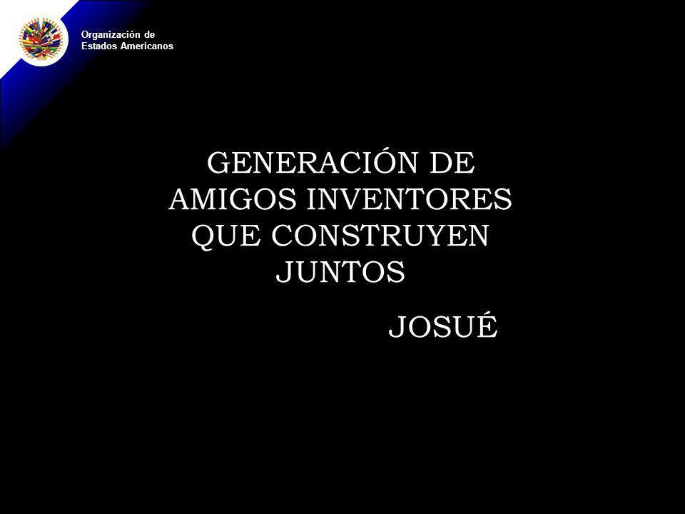 Organización de Estados Americanos GENERACIÓN DE AMIGOS INVENTORES QUE CONSTRUYEN JUNTOS JOSUÉ