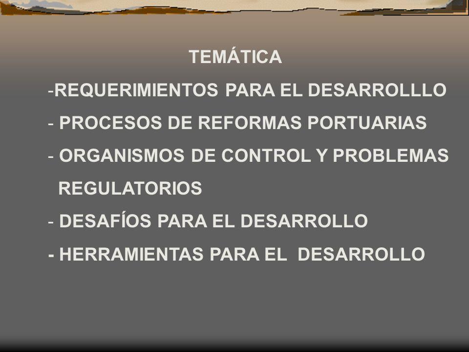 TEMÁTICA -REQUERIMIENTOS PARA EL DESARROLLLO - PROCESOS DE REFORMAS PORTUARIAS - ORGANISMOS DE CONTROL Y PROBLEMAS REGULATORIOS - DESAFÍOS PARA EL DES