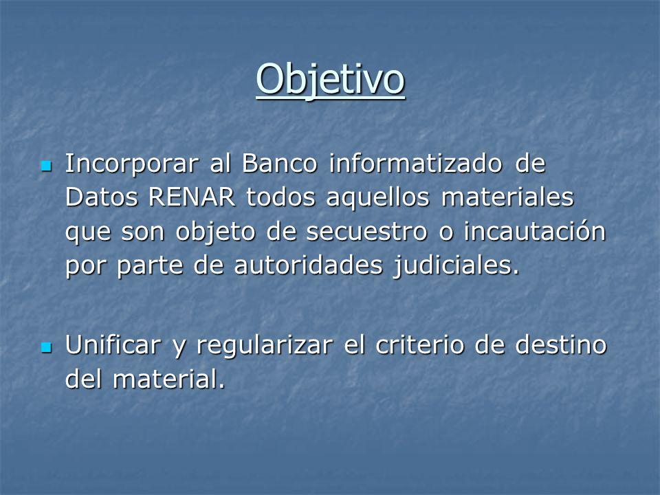 Objetivo Incorporar al Banco informatizado de Datos RENAR todos aquellos materiales que son objeto de secuestro o incautación por parte de autoridades