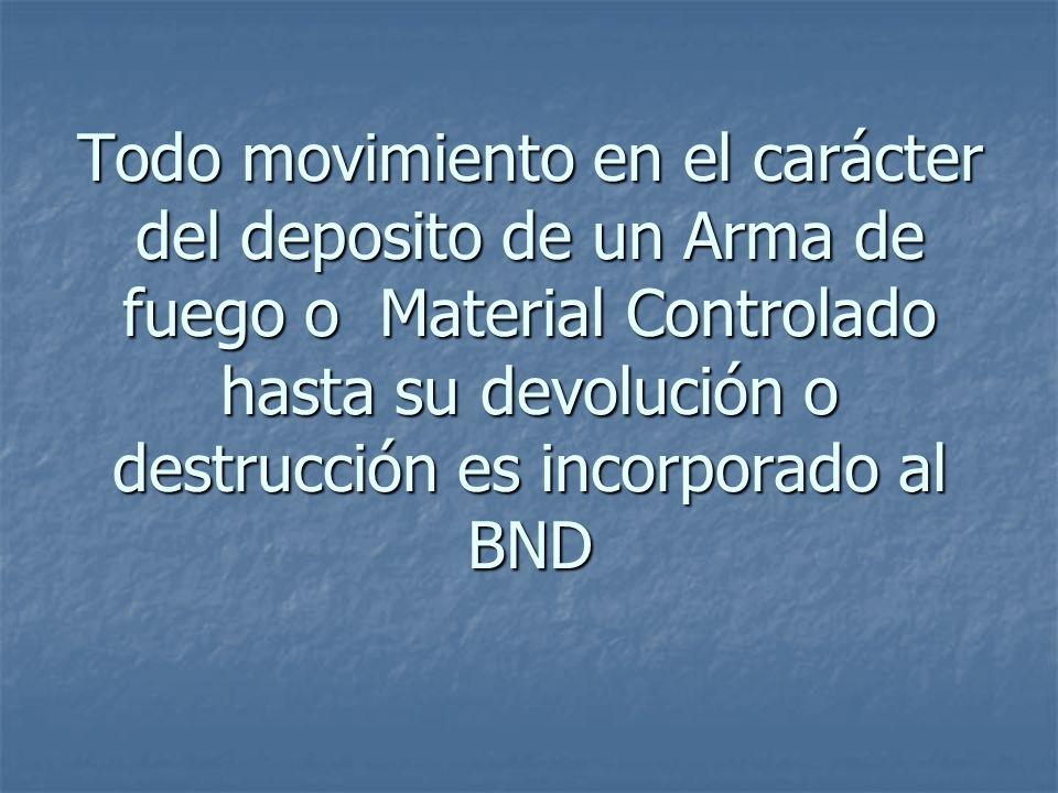 Todo movimiento en el carácter del deposito de un Arma de fuego o Material Controlado hasta su devolución o destrucción es incorporado al BND