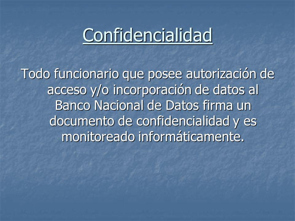 Confidencialidad Todo funcionario que posee autorización de acceso y/o incorporación de datos al Banco Nacional de Datos firma un documento de confide