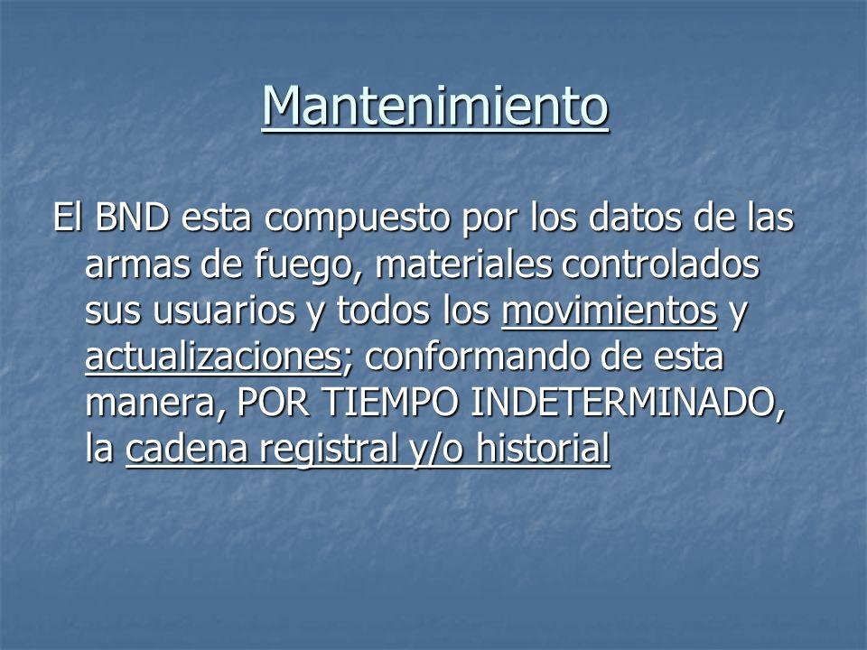 Mantenimiento El BND esta compuesto por los datos de las armas de fuego, materiales controlados sus usuarios y todos los movimientos y actualizaciones