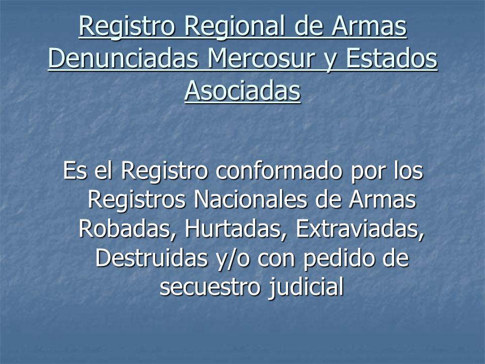 Registro Regional de Armas Denunciadas Mercosur y Estados Asociadas Es el Registro conformado por los Registros Nacionales de Armas Robadas, Hurtadas,