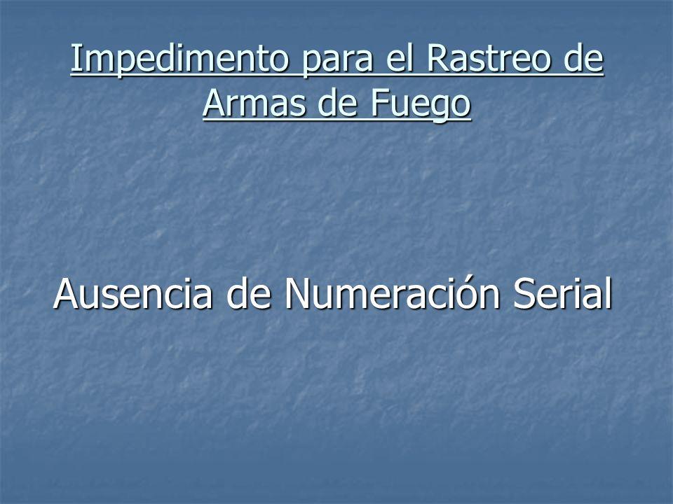 Impedimento para el Rastreo de Armas de Fuego Ausencia de Numeración Serial Ausencia de Numeración Serial