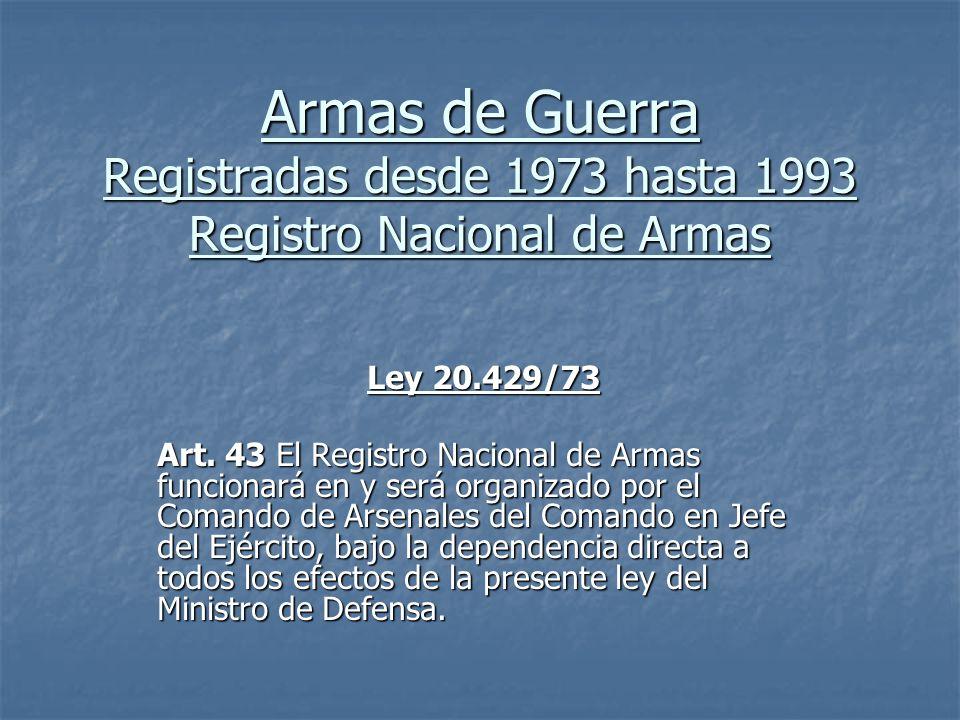 Armas de Guerra Registradas desde 1973 hasta 1993 Registro Nacional de Armas Ley 20.429/73 Art. 43 El Registro Nacional de Armas funcionará en y será