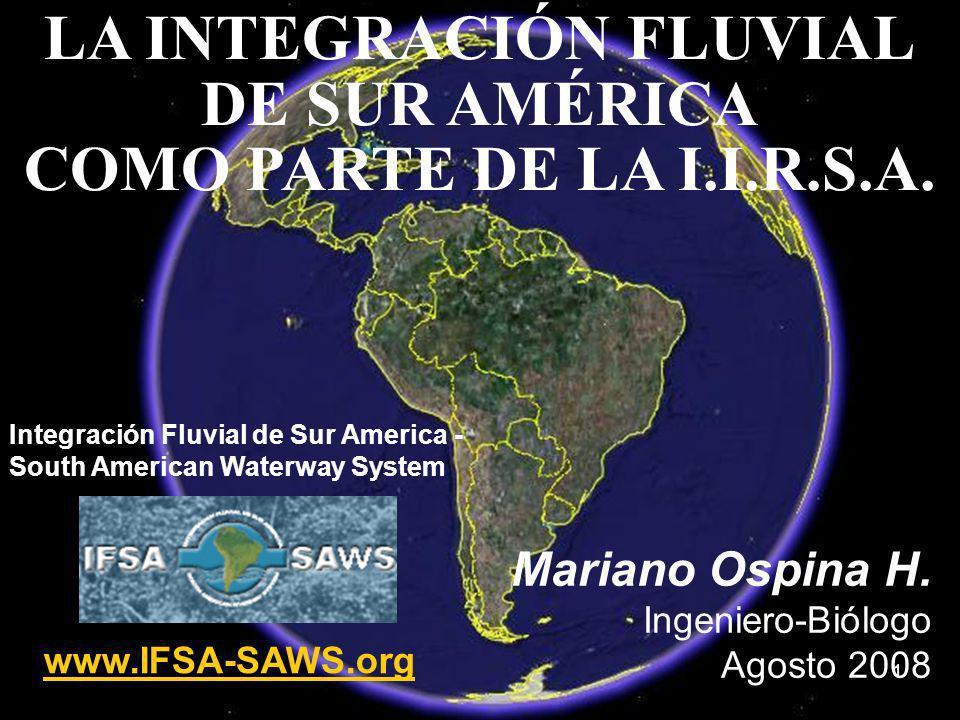 1 LA INTEGRACIÓN FLUVIAL DE SUR AMÉRICA COMO PARTE DE LA I.I.R.S.A. Mariano Ospina H. Ingeniero-Biólogo Agosto 2008 Integración Fluvial de Sur America